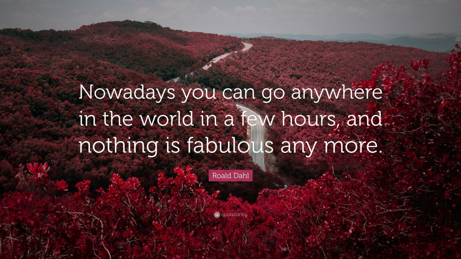 "Roald Dahl Quote: ""Nowadays you can go anywhere in the world in a few hours, and nothing is fabulous any more."""