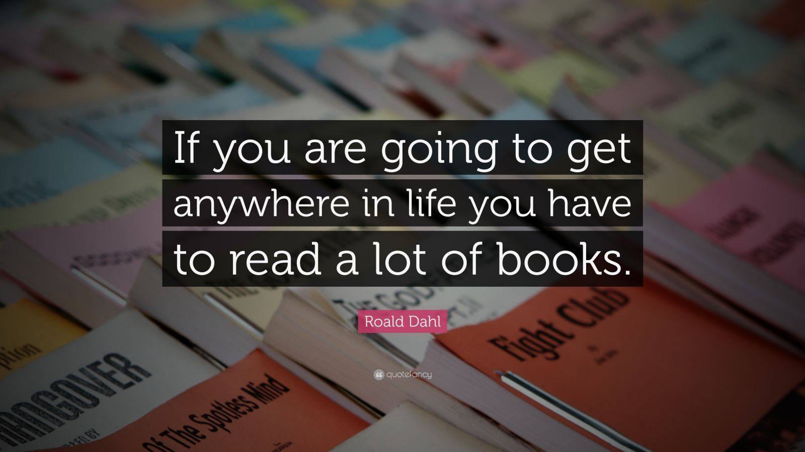 """Roald Dahl Quote: """"If you are going to get anywhere in life you have to read a lot of books."""""""