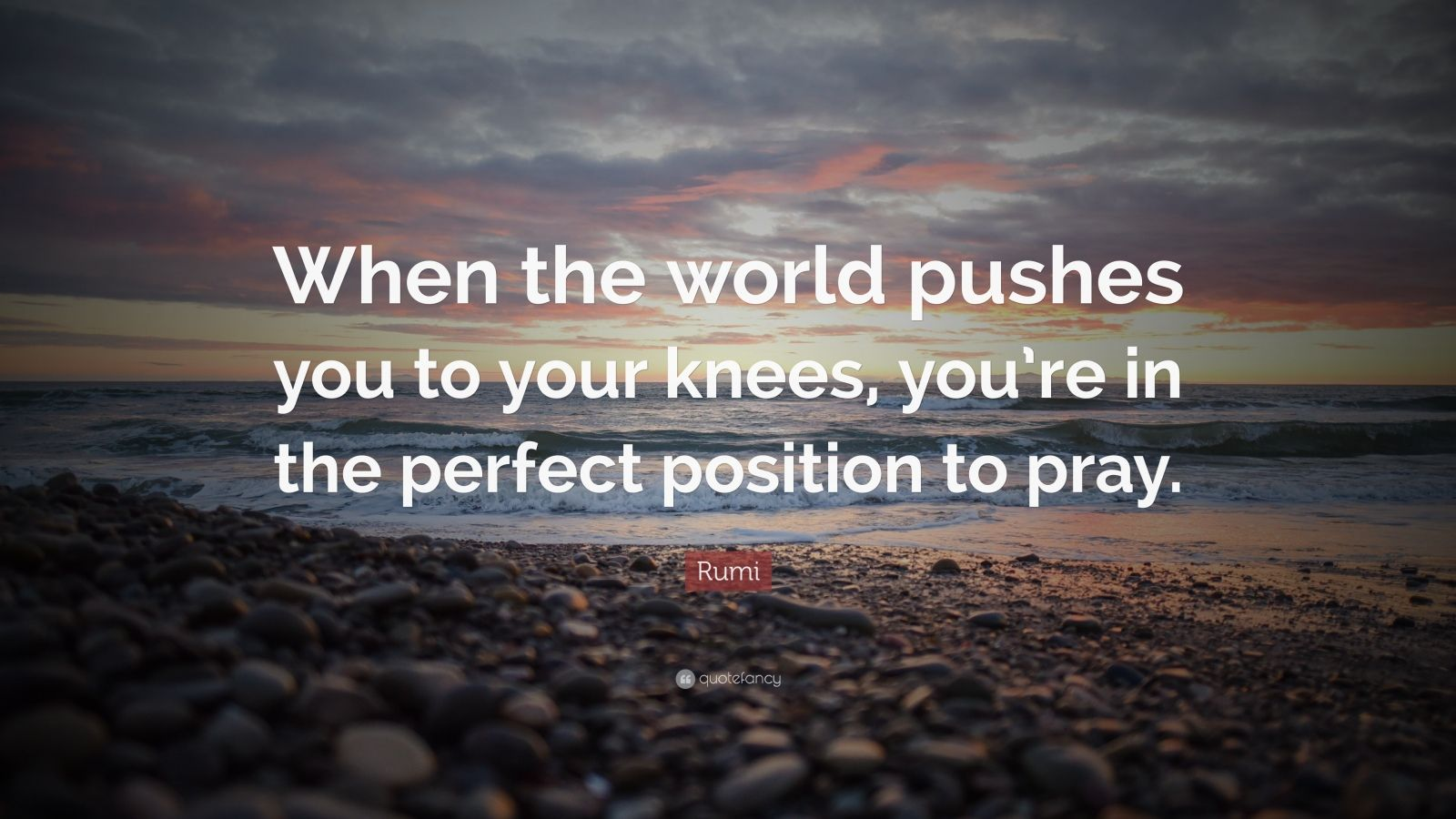"""Rumi Quote: """"When the world pushes you to your knees, you're in the perfect position to pray."""""""