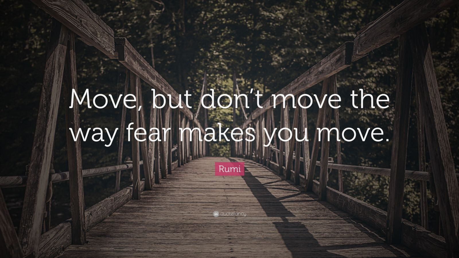 "Rumi Quote: ""Move, but don't move the way fear makes you move."""
