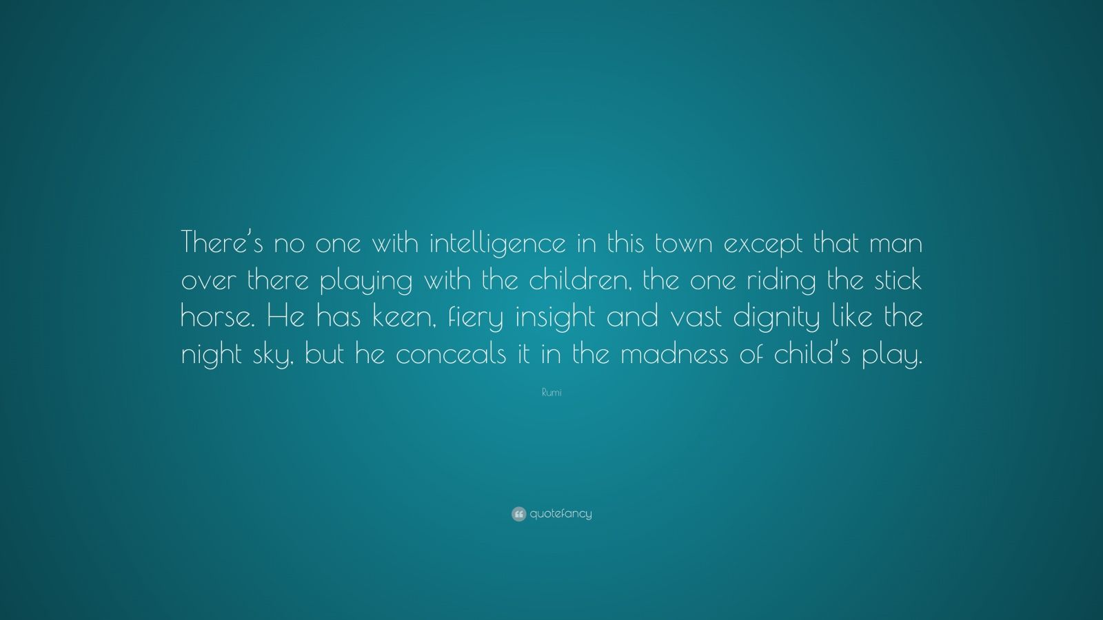"Rumi Quote: ""There's no one with intelligence in this town except that man over there playing with the children, the one riding the stick horse. He has keen, fiery insight and vast dignity like the night sky, but he conceals it in the madness of child's play."""
