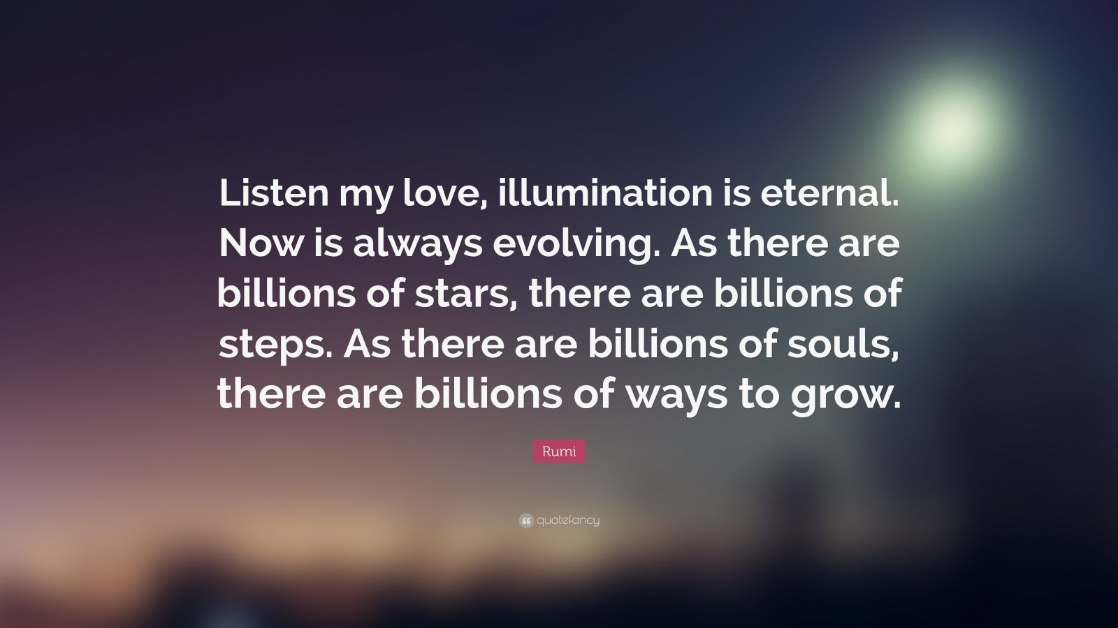 """Rumi Quote: """"Listen my love, illumination is eternal. Now is always evolving. As there are billions of stars, there are billions of steps. As there are billions of souls, there are billions of ways to grow."""""""