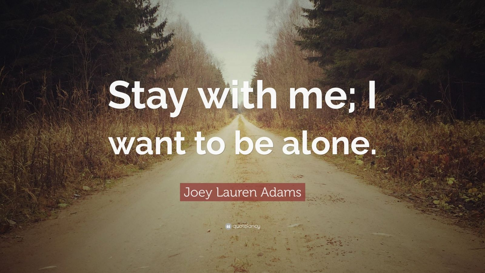 """I Want Be Alone Quotes: Joey Lauren Adams Quote: """"Stay With Me; I Want To Be Alone"""