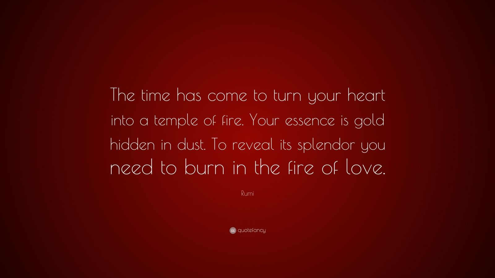 "Rumi Quote: ""The time has come to turn your heart into a temple of fire. Your essence is gold hidden in dust. To reveal its splendor you need to burn in the fire of love."""