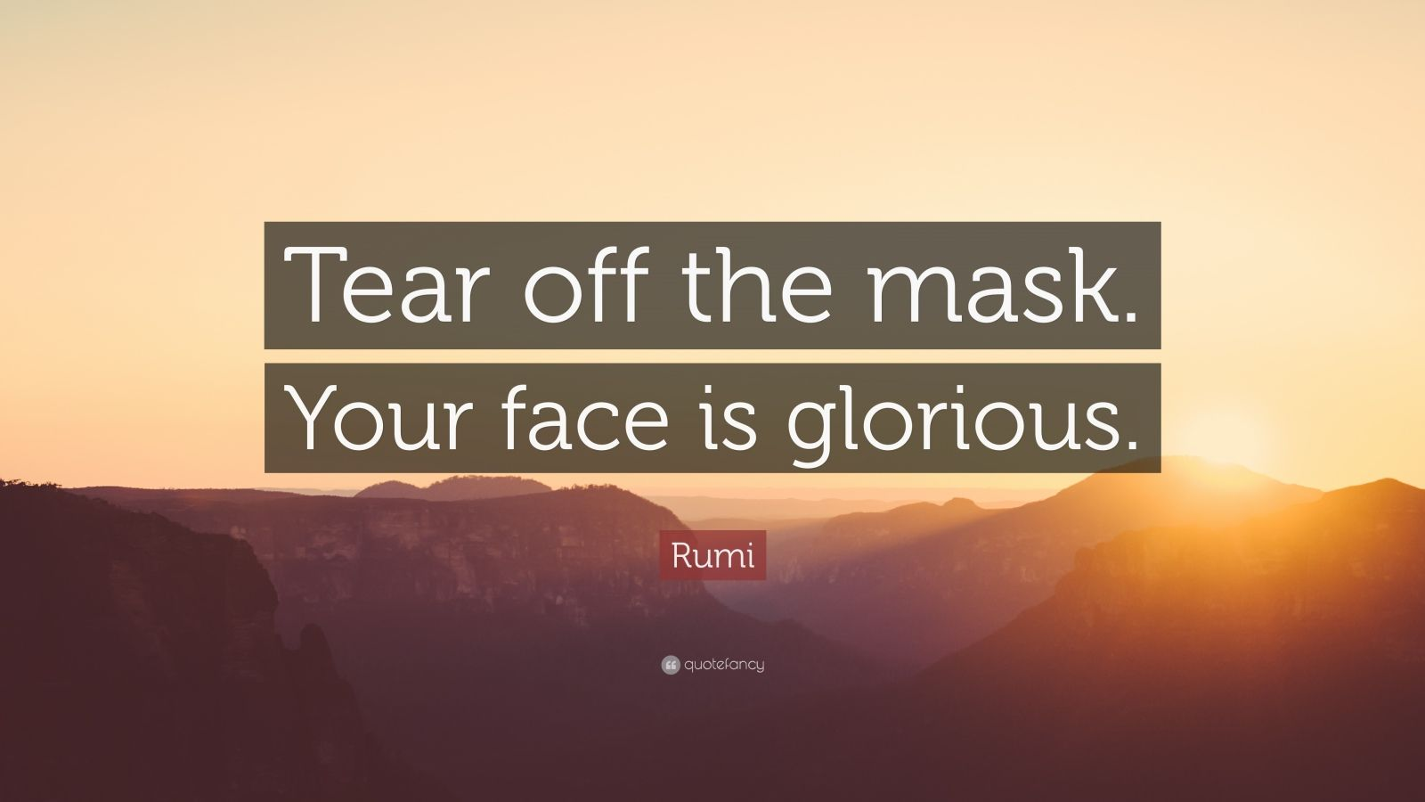 "Rumi Quote: ""Tear off the mask. Your face is glorious."""