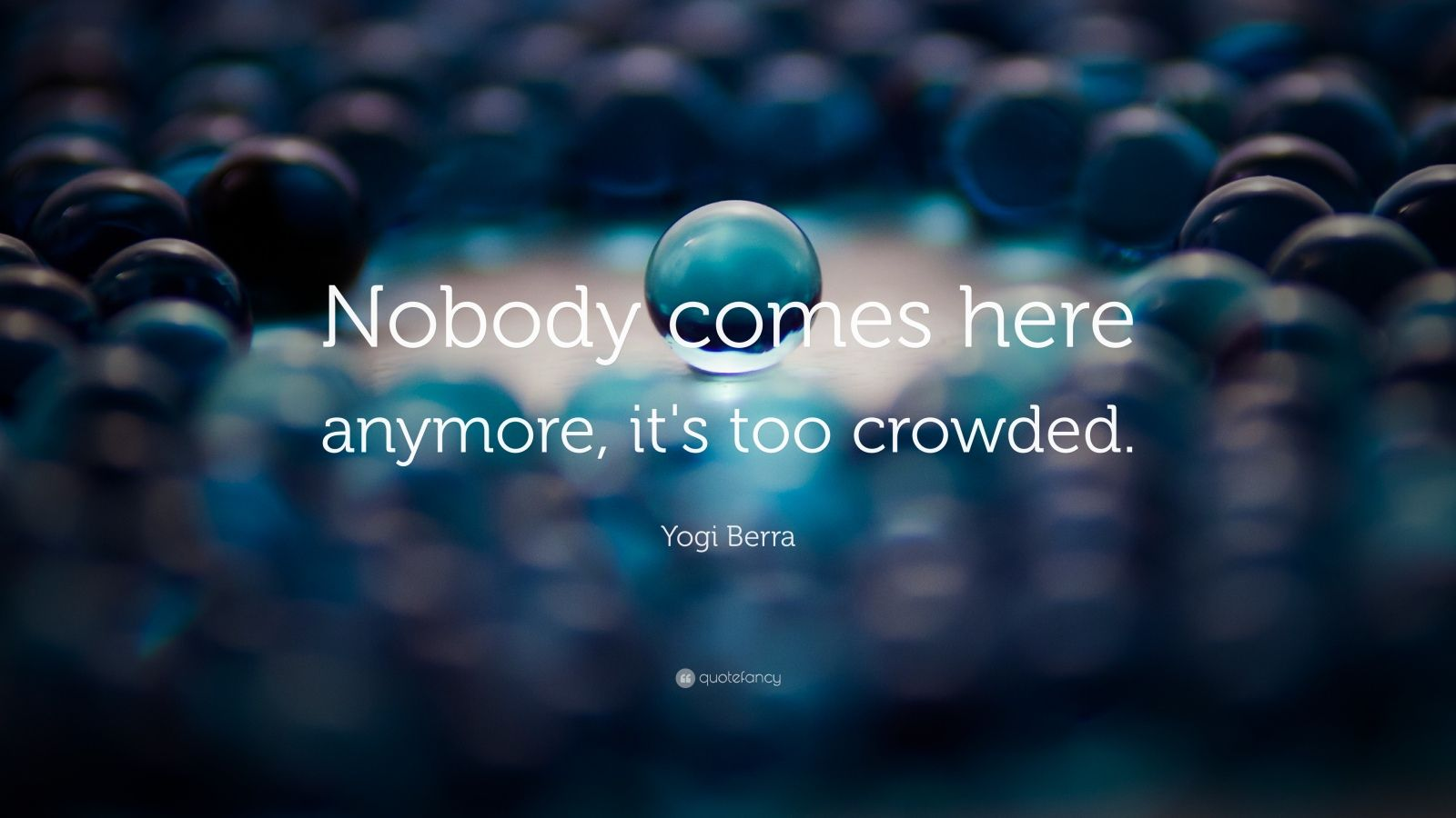 "Yogi Berra Quote: ""Nobody comes here anymore, it's too crowded."""