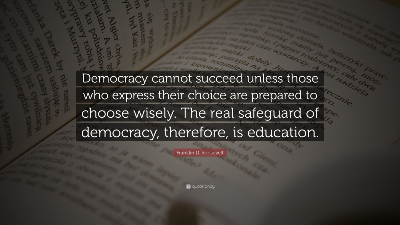 "Franklin D. Roosevelt Quote: ""Democracy cannot succeed unless those who express their choice are prepared to choose wisely. The real safeguard of democracy, therefore, is education."""