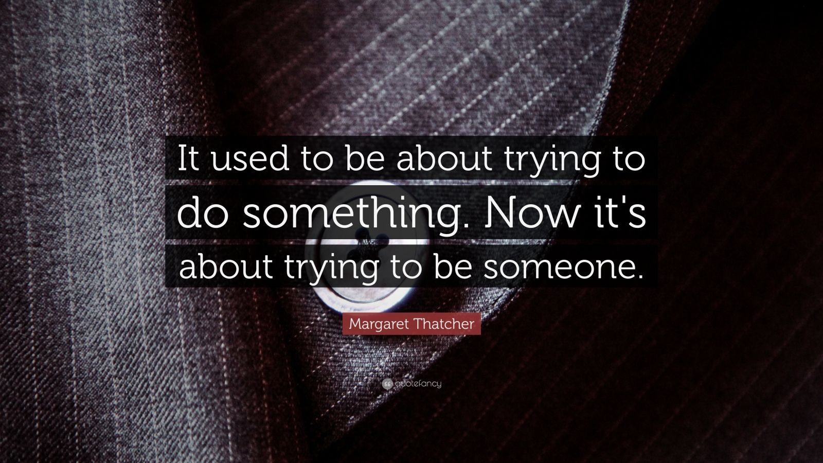 """Margaret Thatcher Quote: """"It used to be about trying to do something. Now it's about trying to be someone."""""""