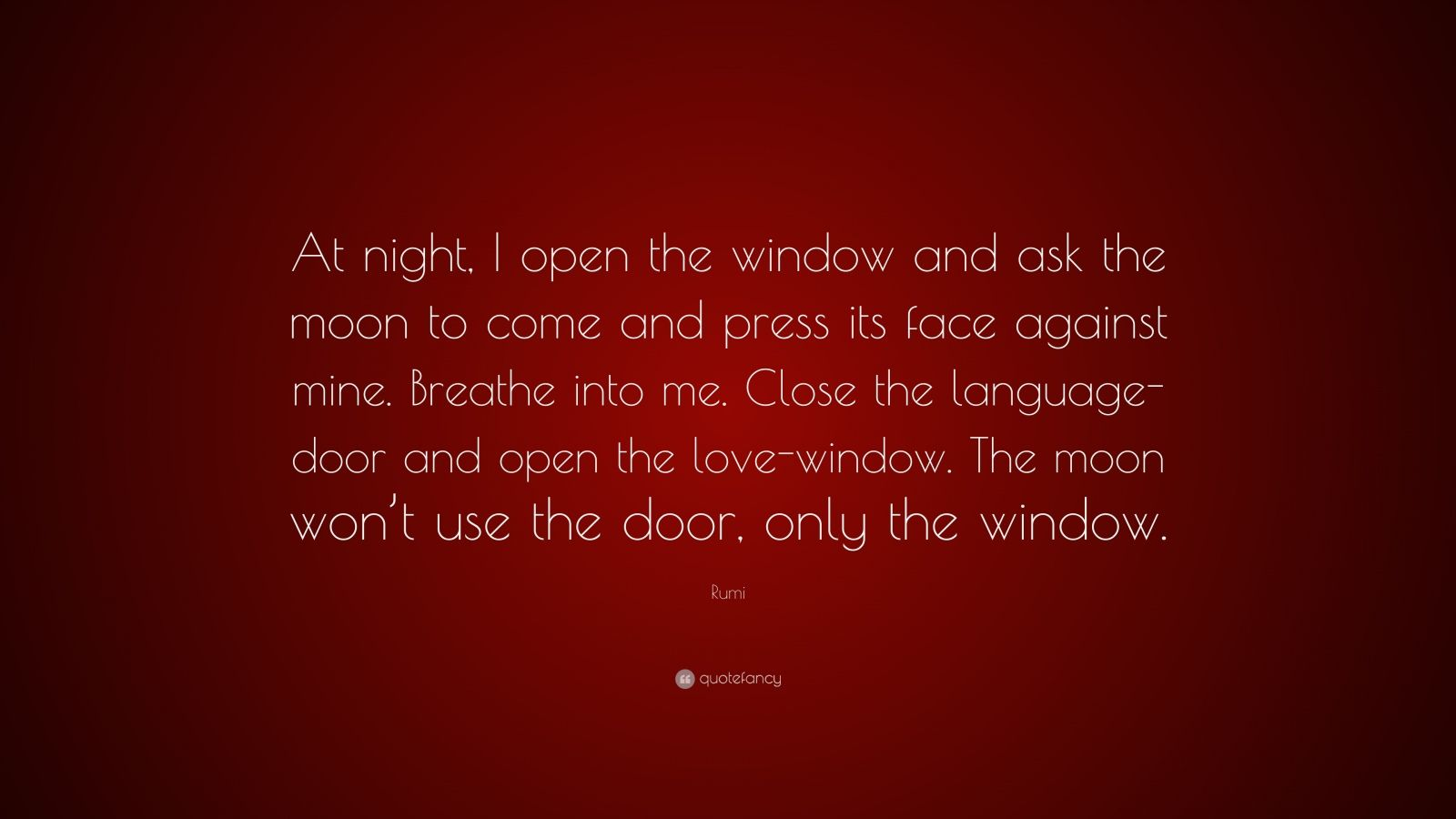 "Rumi Quote: ""At night, I open the window and ask the moon to come and press its face against mine. Breathe into me. Close the language-door and open the love-window. The moon won't use the door, only the window."""
