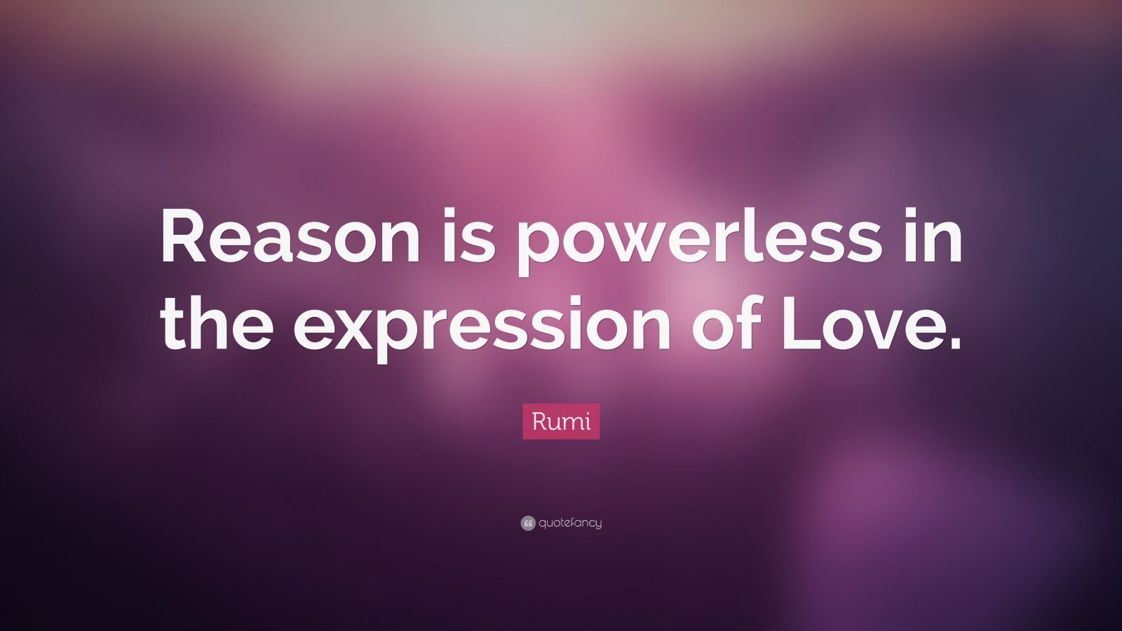 """Rumi Quote: """"Reason is powerless in the expression of Love."""""""