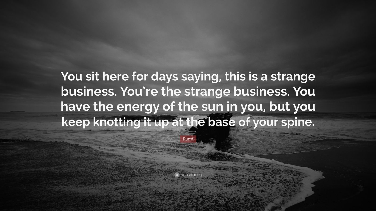 """Rumi Quote: """"You sit here for days saying, this is a strange business. You're the strange business. You have the energy of the sun in you, but you keep knotting it up at the base of your spine."""""""