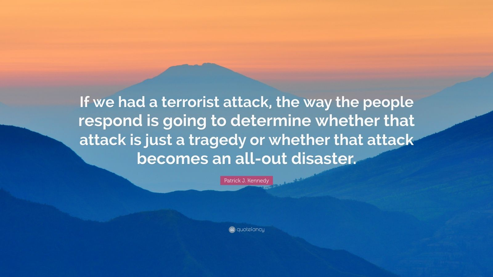 """Patrick J. Kennedy Quote: """"If we had a terrorist attack, the way the people respond is going to determine whether that attack is just a tragedy or whether that attack becomes an all-out disaster."""""""