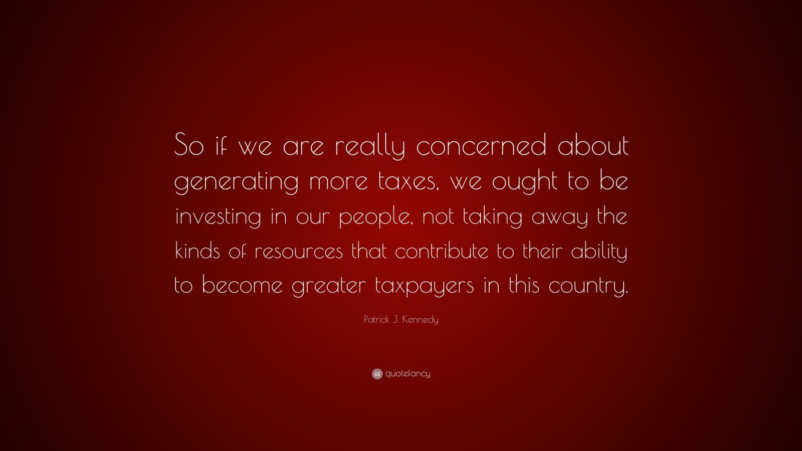 """Patrick J. Kennedy Quote: """"So if we are really concerned about generating more taxes, we ought to be investing in our people, not taking away the kinds of resources that contribute to their ability to become greater taxpayers in this country."""""""
