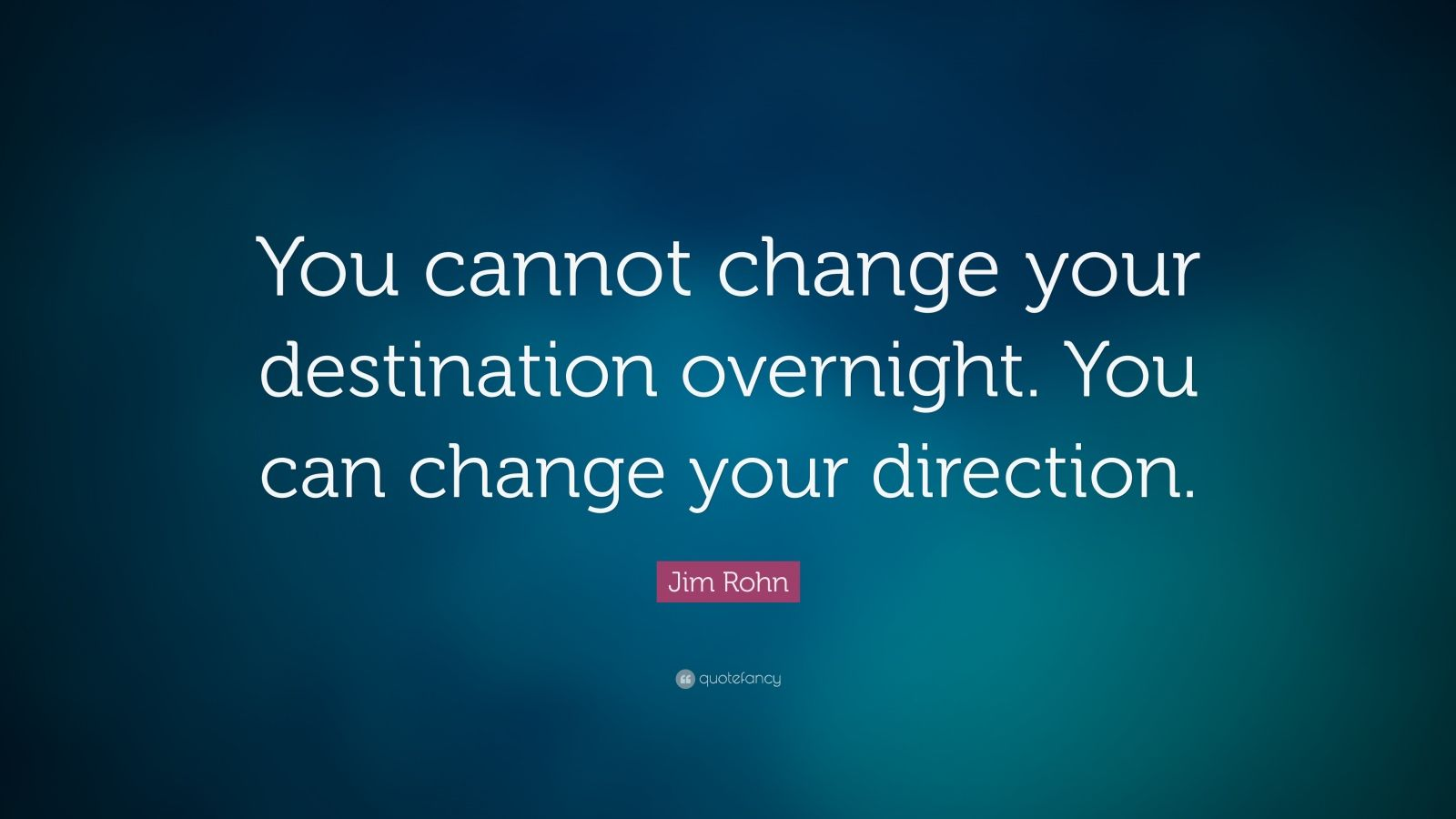 "Jim Rohn Quote: ""You cannot change your destination overnight. You can change your direction."""