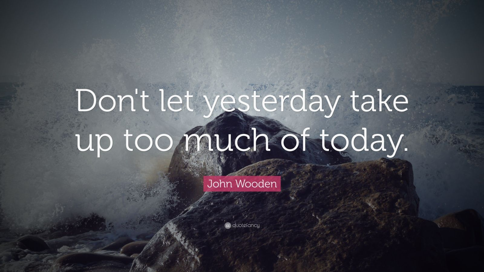 Don't Let Yesterday Take Up Too Much