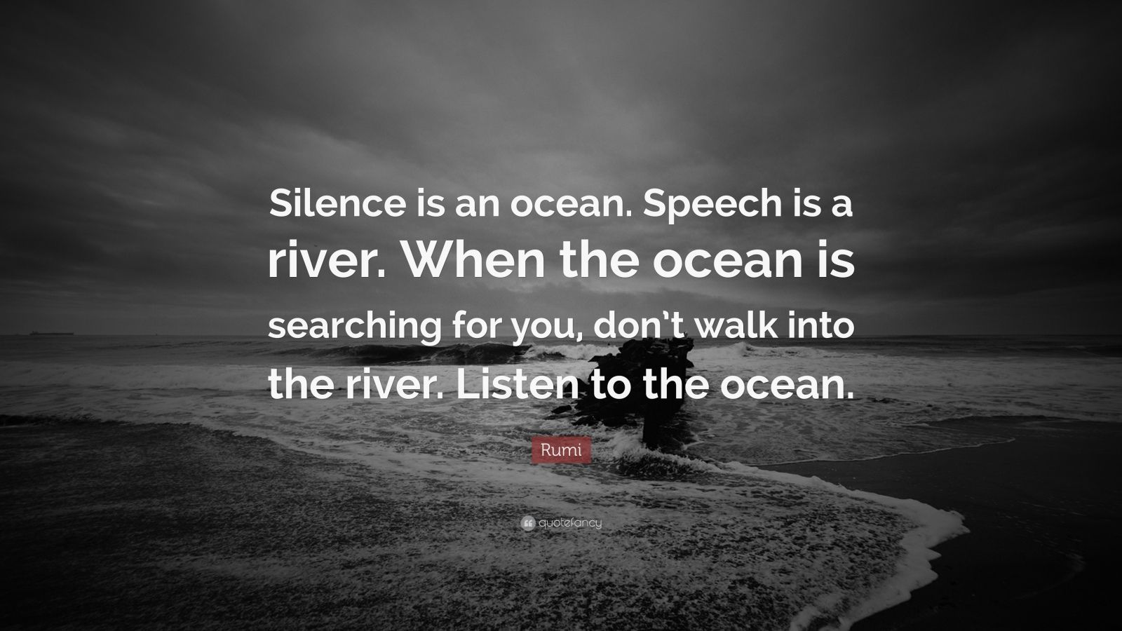 """Rumi Quote: """"Silence is an ocean. Speech is a river. When the ocean is searching for you, don't walk into the river. Listen to the ocean."""""""