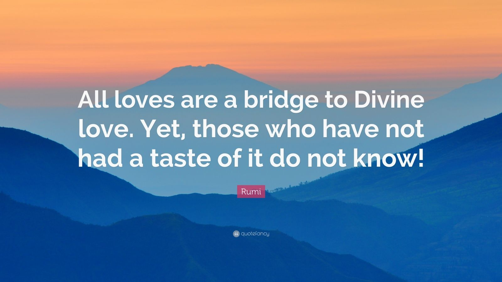 """Rumi Quote: """"All loves are a bridge to Divine love. Yet, those who have not had a taste of it do not know!"""""""