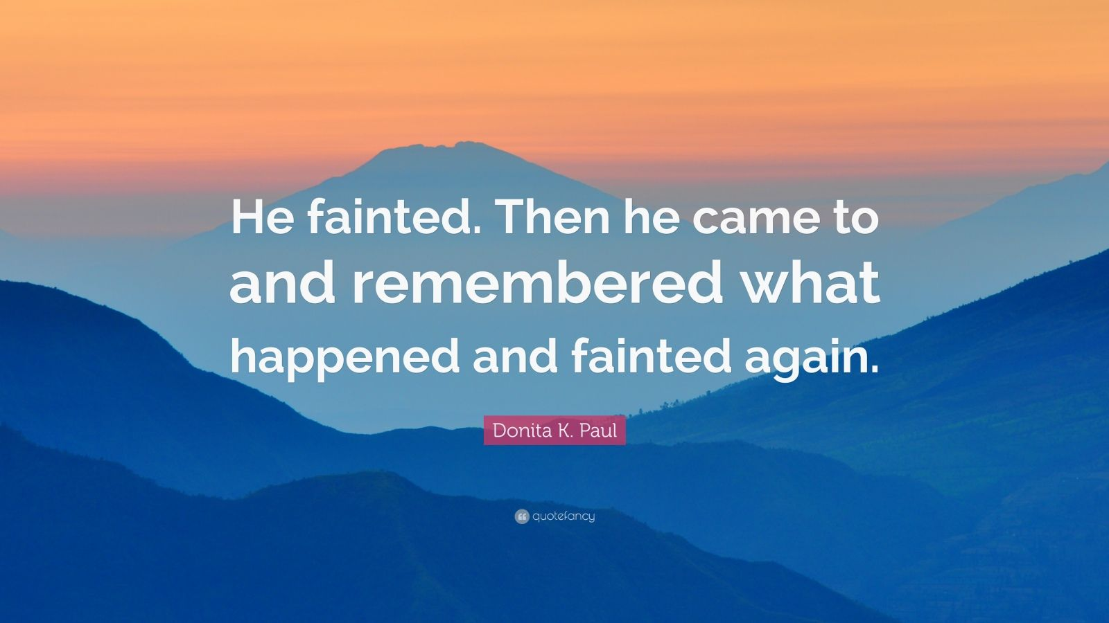 """Donita K. Paul Quote: """"He fainted. Then he came to and remembered what happened and fainted again."""""""