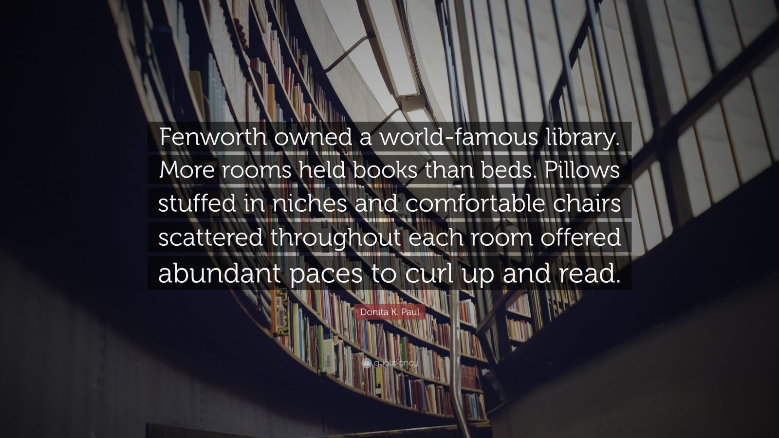 "Donita K. Paul Quote: ""Fenworth owned a world-famous library. More rooms held books than beds. Pillows stuffed in niches and comfortable chairs scattered throughout each room offered abundant paces to curl up and read."""