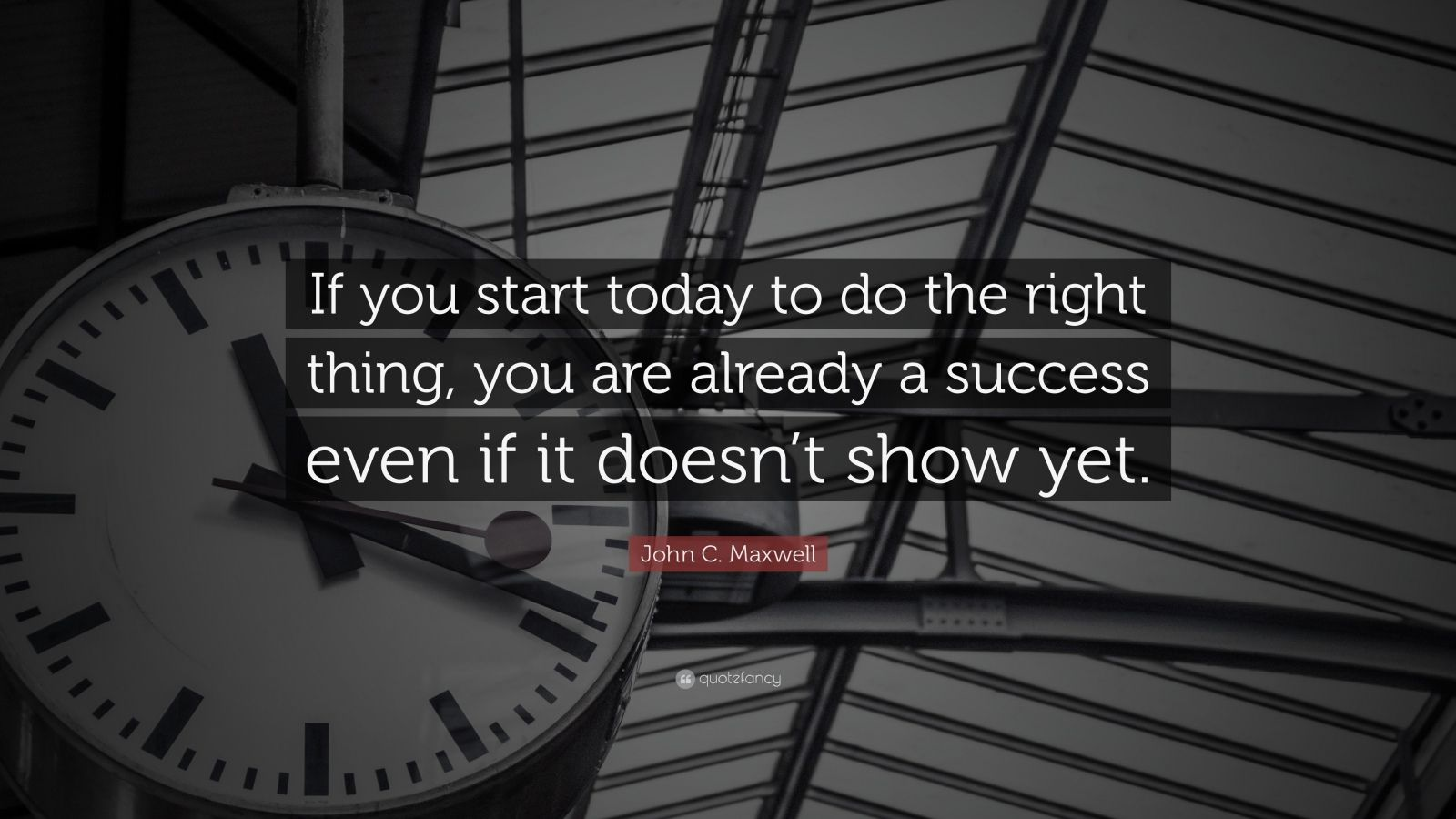 "John C. Maxwell Quote: ""If you start today to do the right thing, you are already a success even if it doesn't show yet."""