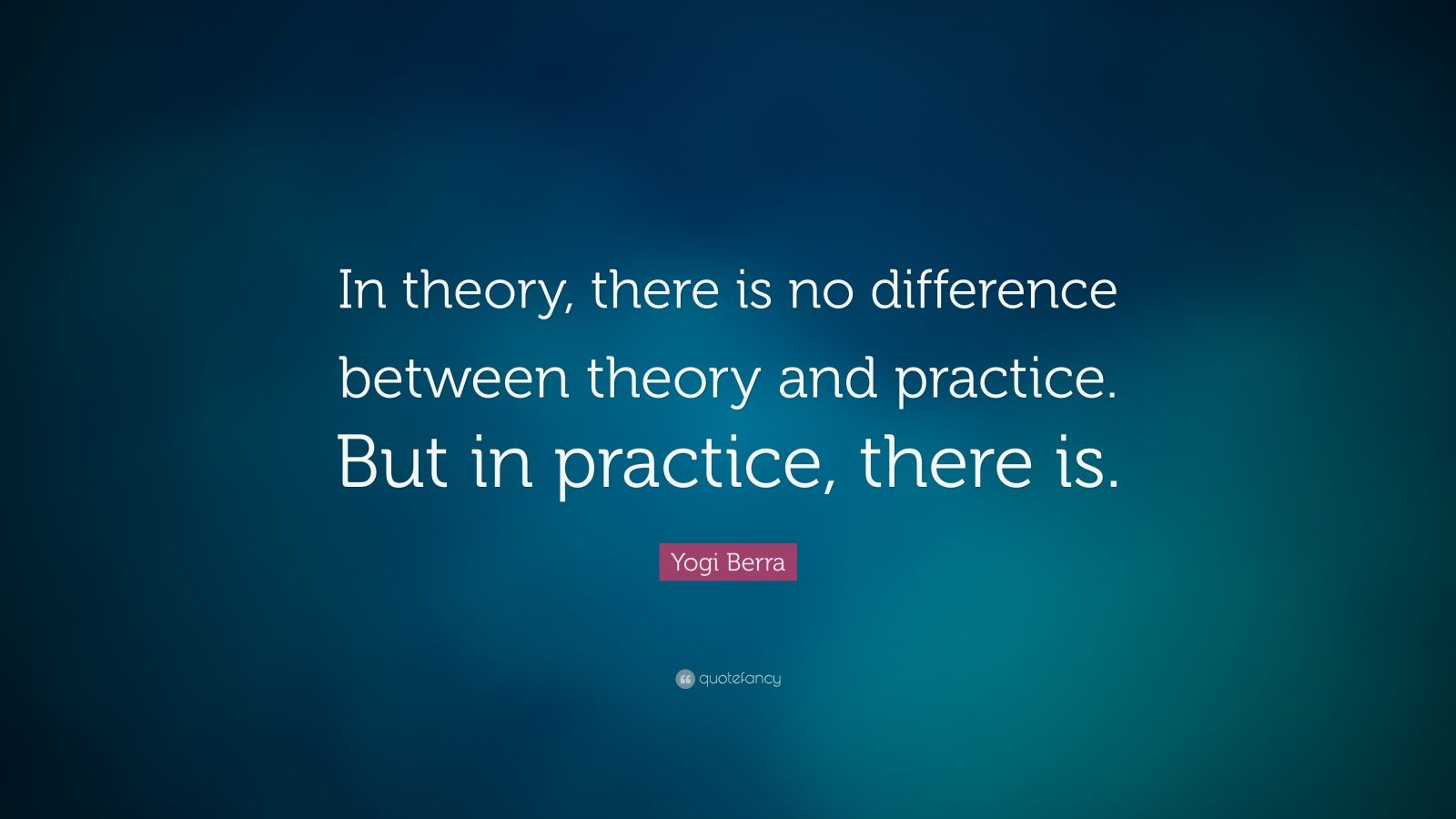 "Yogi Berra Quote: ""In theory, there is no difference between theory and practice. But in practice, there is."""