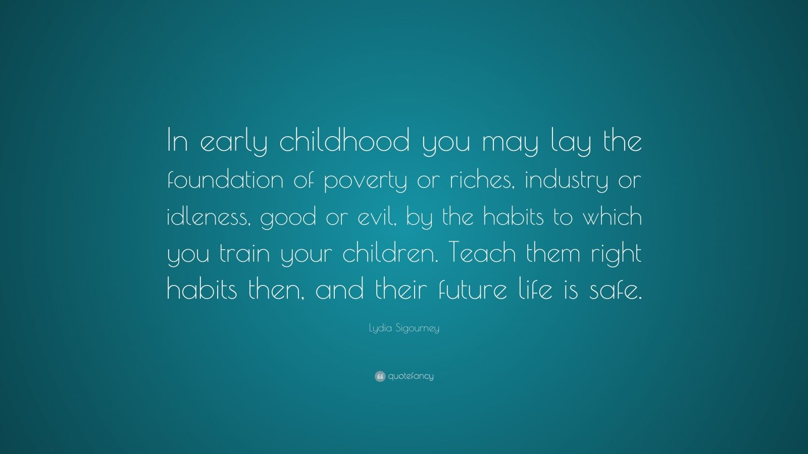 "Lydia Sigourney Quote: ""In early childhood you may lay the foundation of poverty or riches, industry or idleness, good or evil, by the habits to which you train your children. Teach them right habits then, and their future life is safe."""