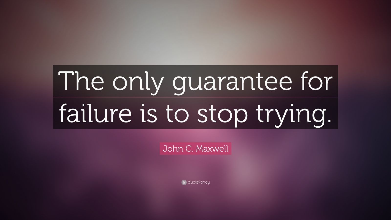 "John C. Maxwell Quote: ""The only guarantee for failure is to stop trying."""