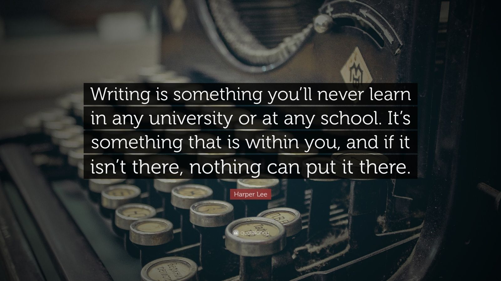 "Harper Lee Quote: ""Writing is something you'll never learn in any university or at any school. It's something that is within you, and if it isn't there, nothing can put it there."""