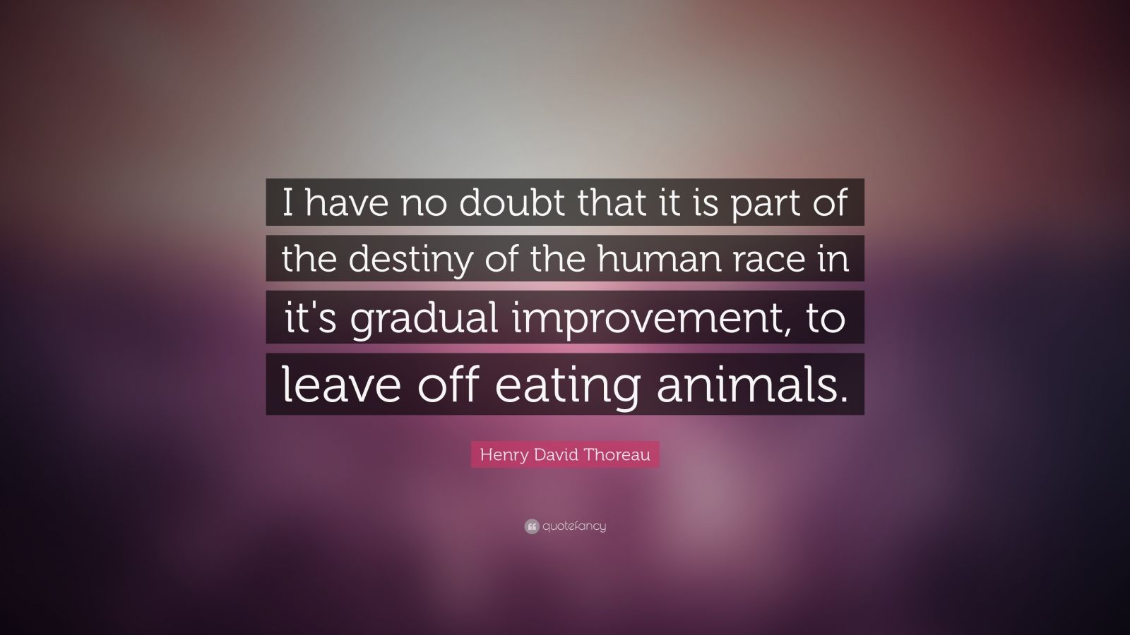 "Henry David Thoreau Quote: ""I have no doubt that it is part of the destiny of the human race in it's gradual improvement, to leave off eating animals."""