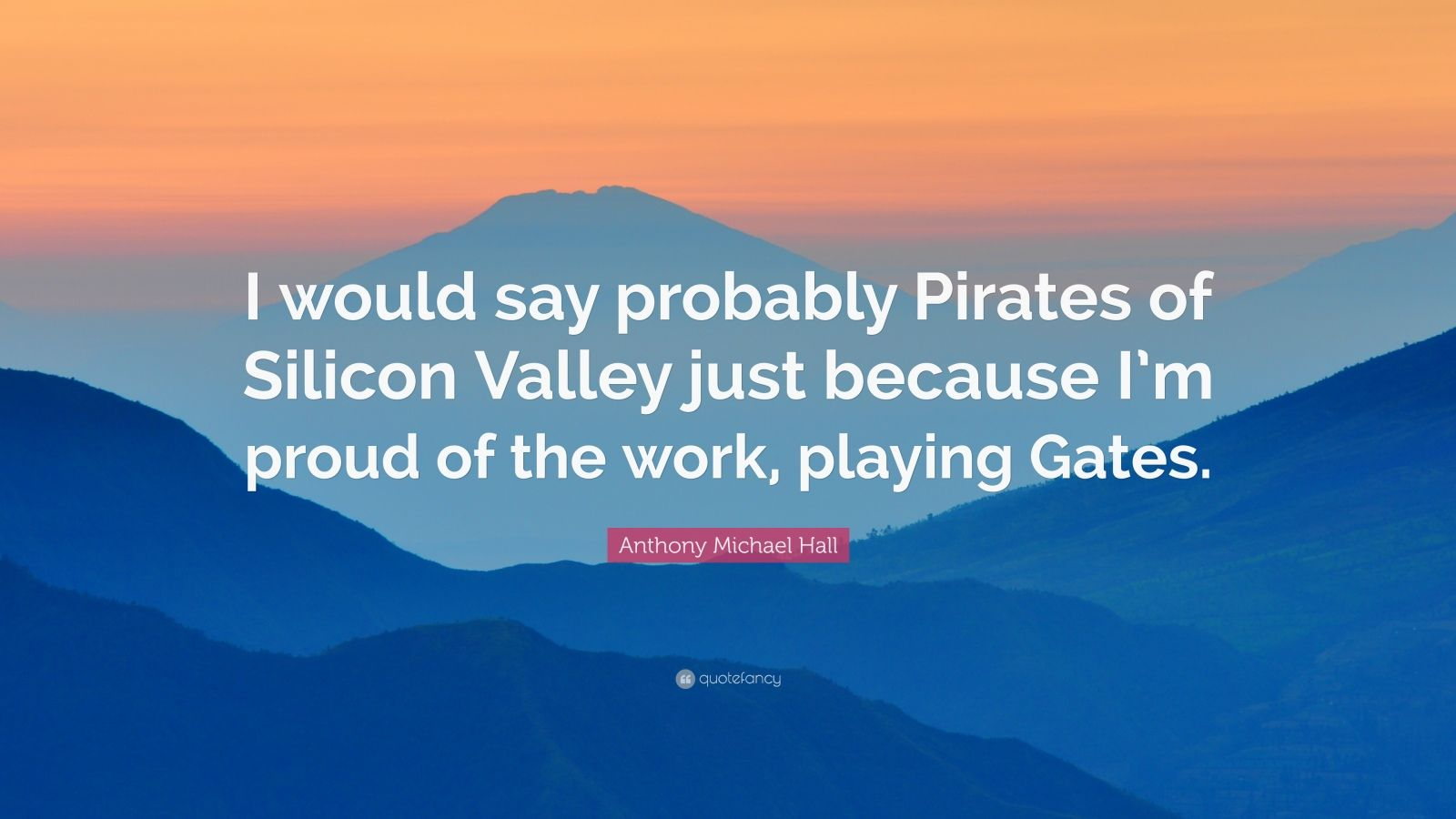 """Anthony Michael Hall Quote: """"I would say probably Pirates of Silicon Valley just because I'm proud of the work, playing Gates."""""""