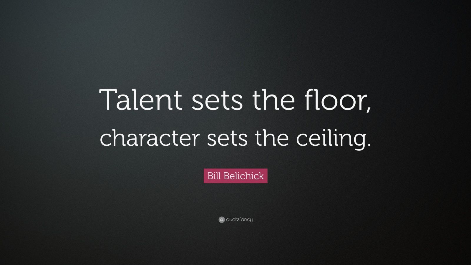 "Bill Belichick Quote: ""Talent sets the floor, character sets the ceiling."""
