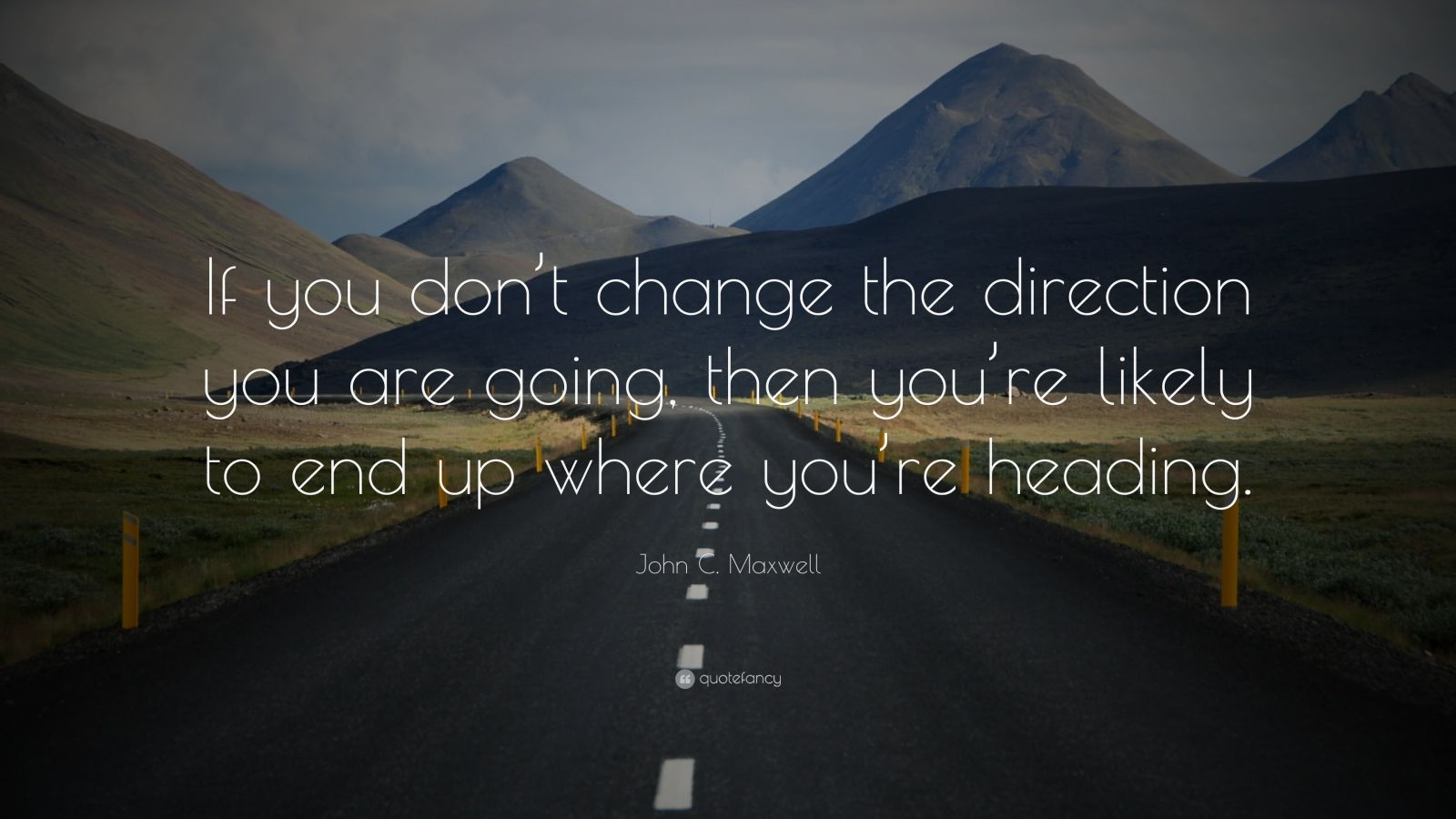 "John C. Maxwell Quote: ""If you don't change the direction you are going, then you're likely to end up where you're heading."""