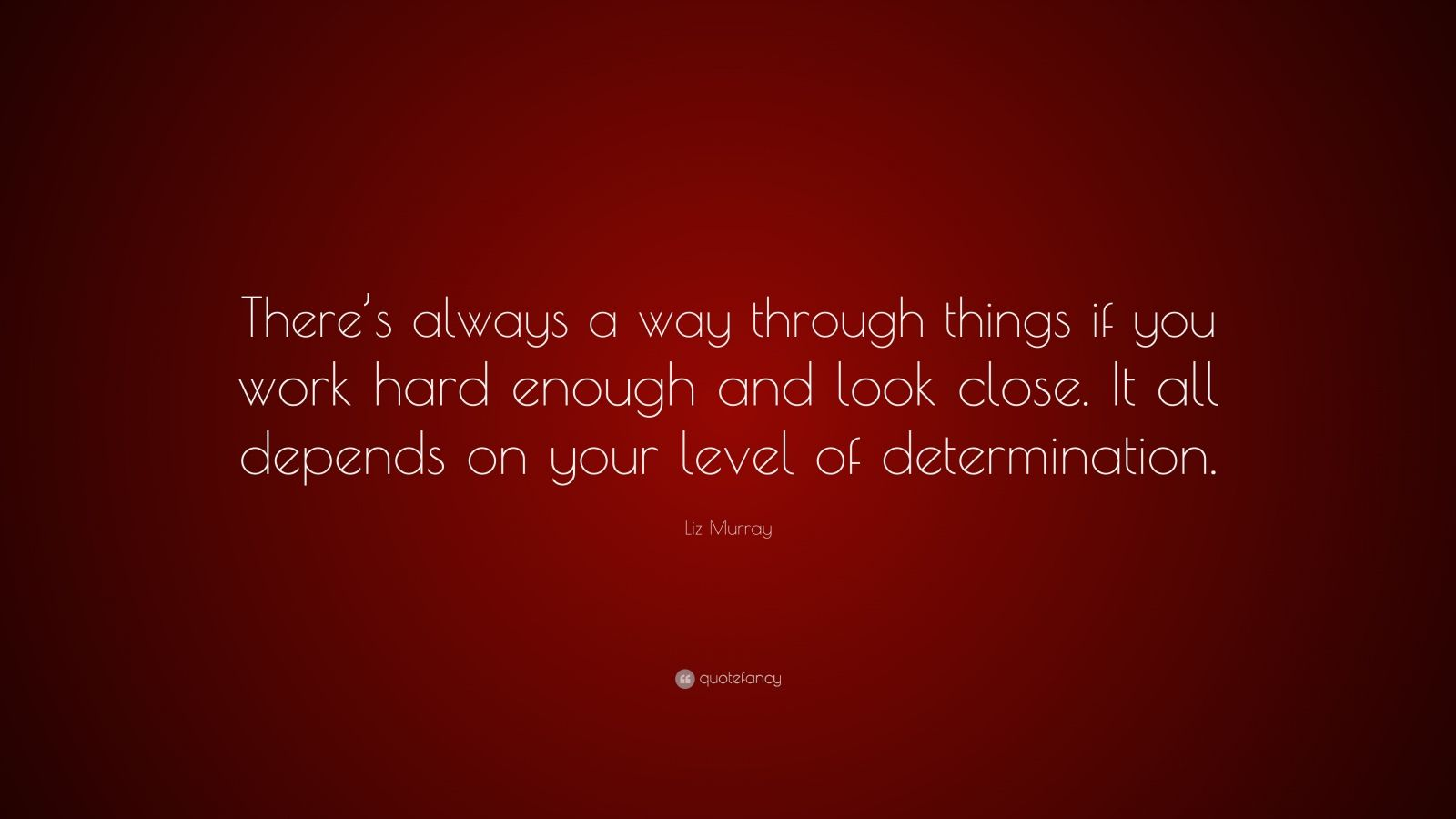 """Liz Murray Quote: """"There's always a way through things if you work hard enough and look close. It all depends on your level of determination."""""""