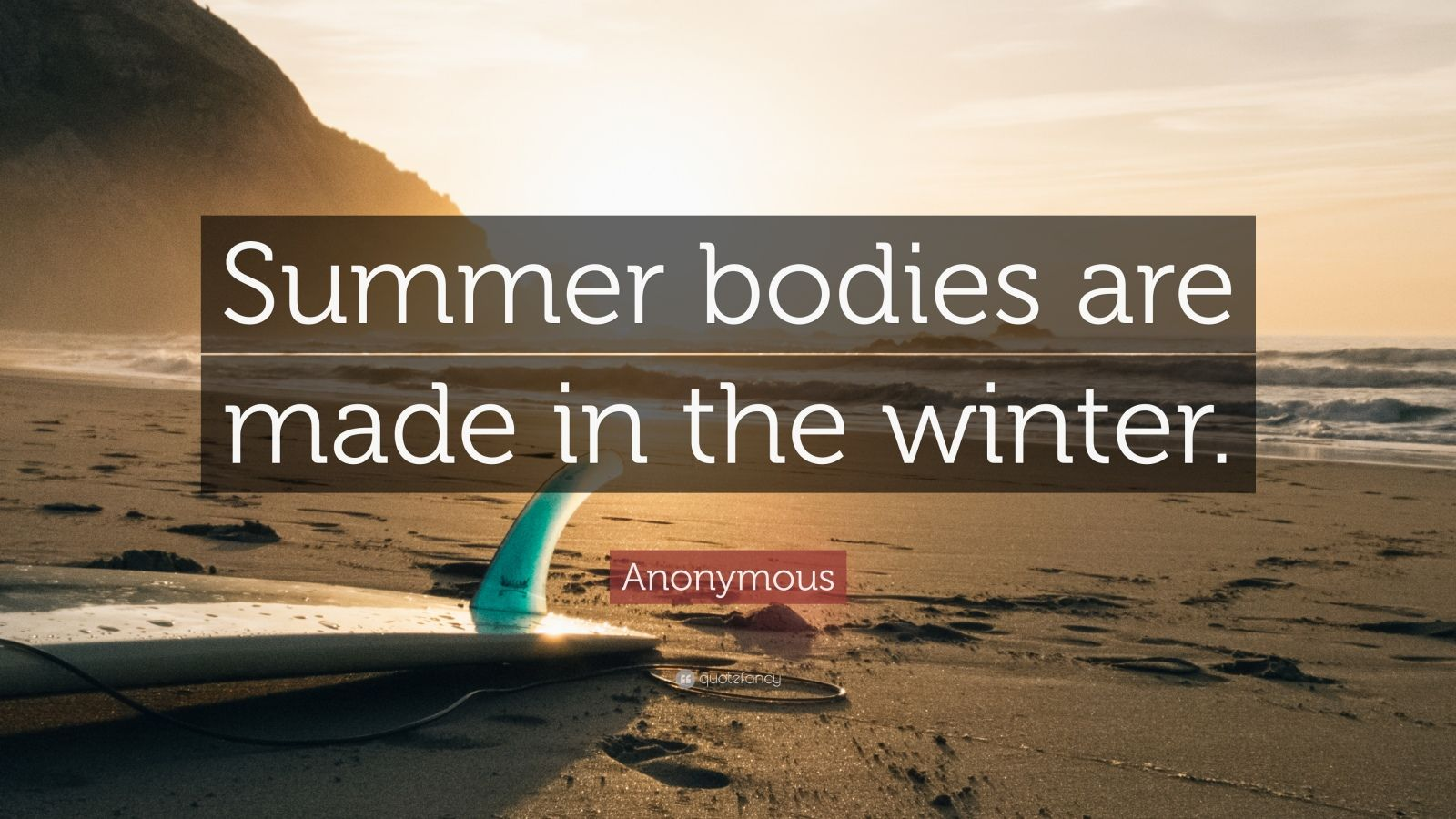 """Anonymous Quote: """"Summer bodies are made in the winter."""""""