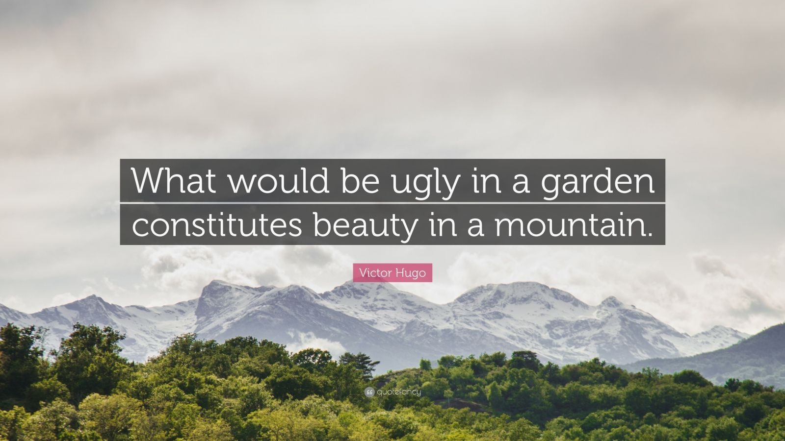 """Victor Hugo Quote: """"What would be ugly in a garden constitutes beauty in a mountain."""""""