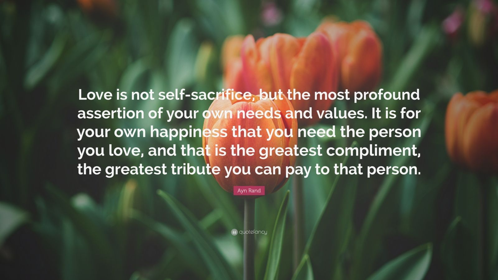 """Ayn Rand Quote: """"Love is not self-sacrifice, but the most profound assertion of your own needs and values. It is for your own happiness that you need the person you love, and that is the greatest compliment, the greatest tribute you can pay to that person."""""""