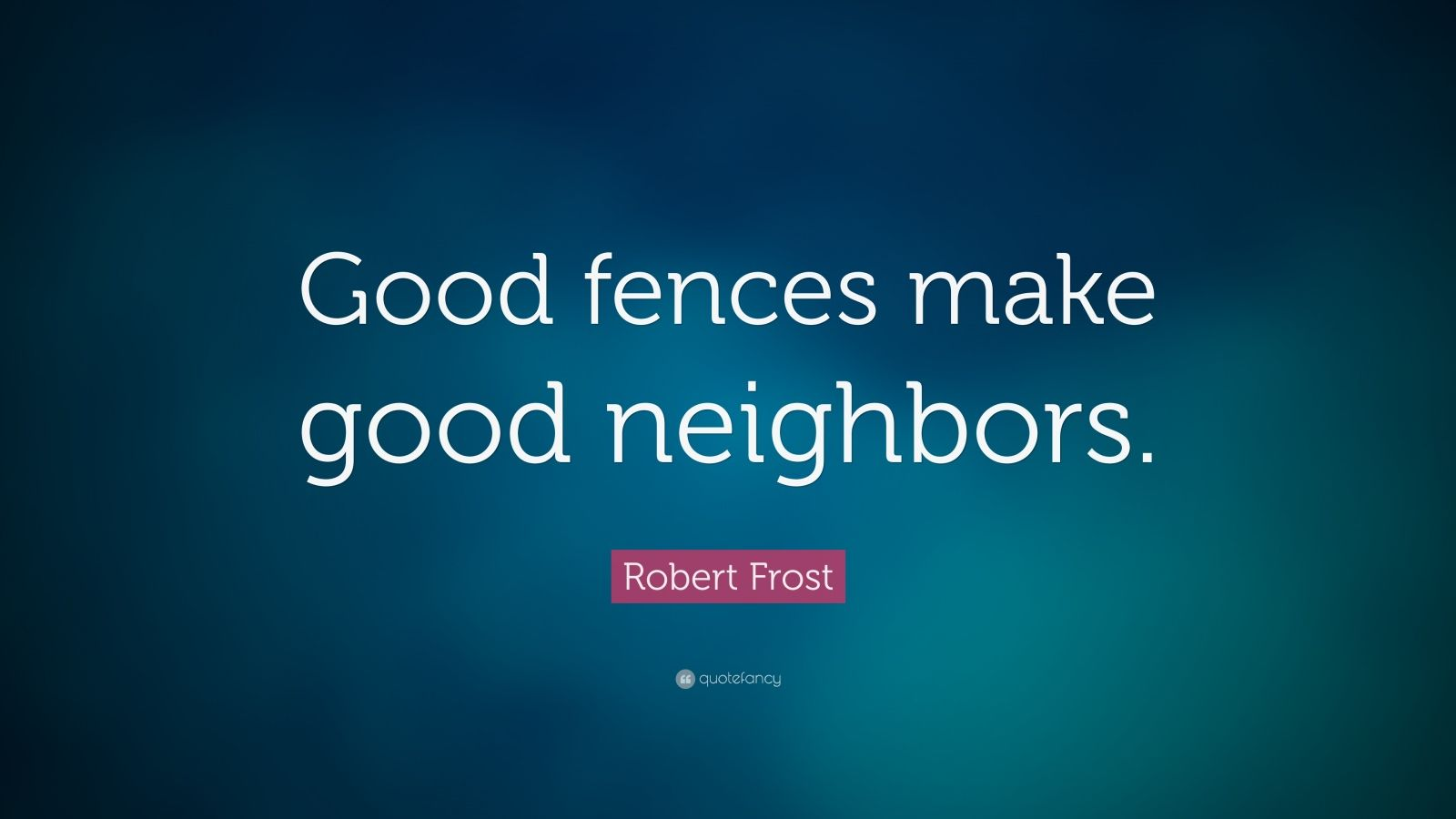 good fences make good neighbors A fence is a good thing even for neighboring houses the neighbors may be  friendly towards each other but there is always the change of a quarrel between .