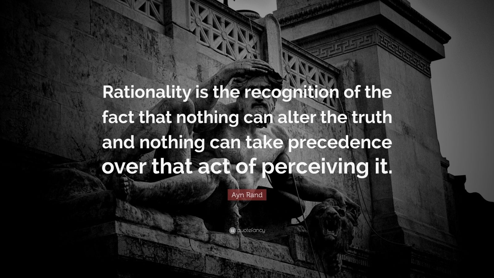 "Ayn Rand Quote: ""Rationality is the recognition of the fact that nothing can alter the truth and nothing can take precedence over that act of perceiving it."""