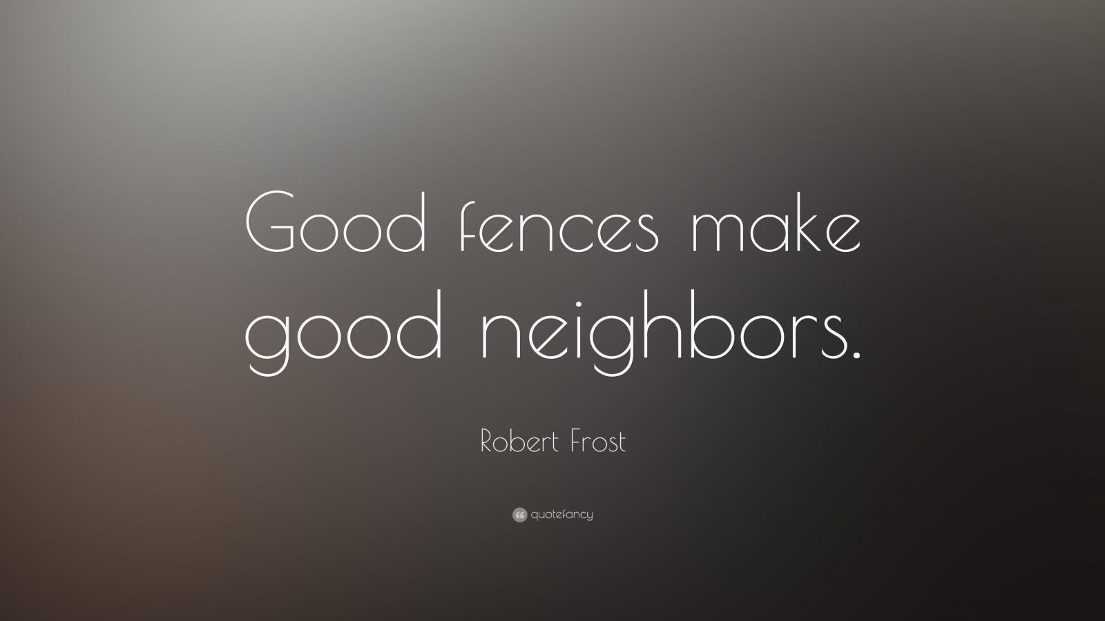 good fences make good neighbours opinion essay Do good fences make good neighbors addresses the historical impact of strategic barriers, defined here as continuous or mutually supporting works denying the enemy avenues of attack across a front.