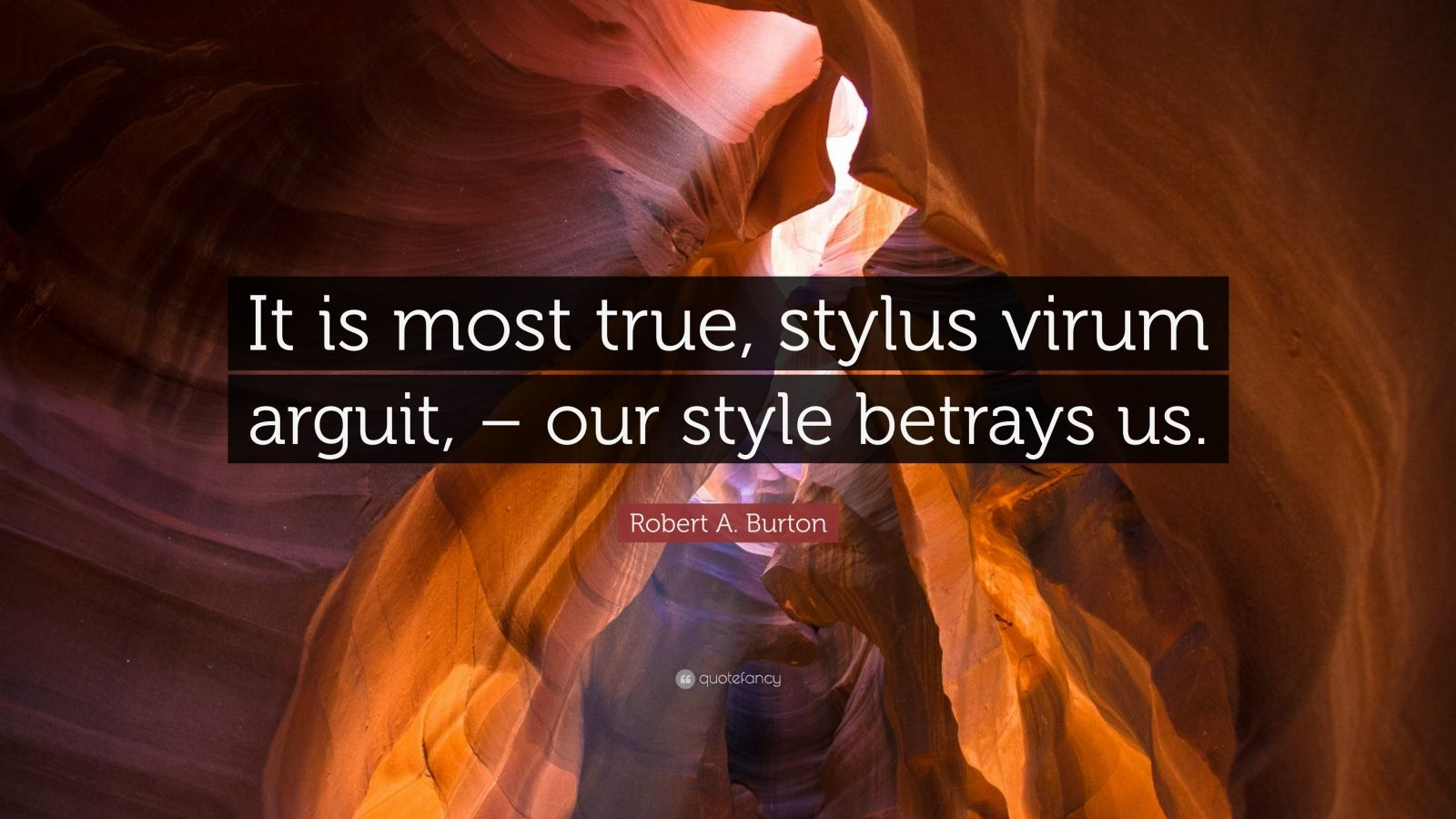 """Robert A. Burton Quote: """"It is most true, stylus virum arguit, – our style betrays us."""""""