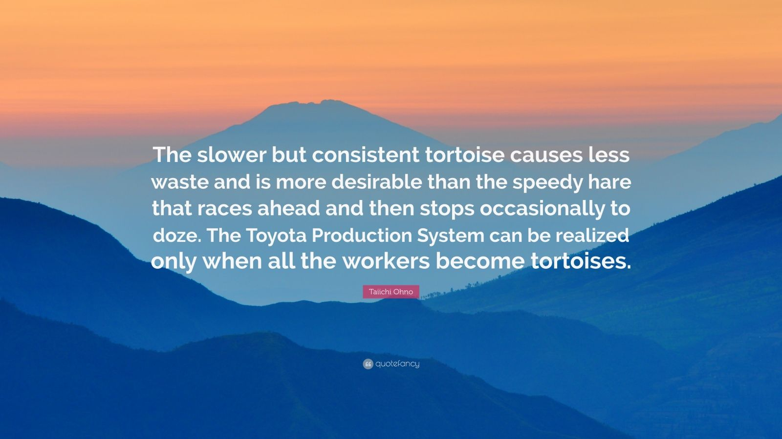 """Taiichi Ohno Quote: """"The slower but consistent tortoise causes less waste and is more desirable than the speedy hare that races ahead and then stops occasionally to doze. The Toyota Production System can be realized only when all the workers become tortoises."""""""