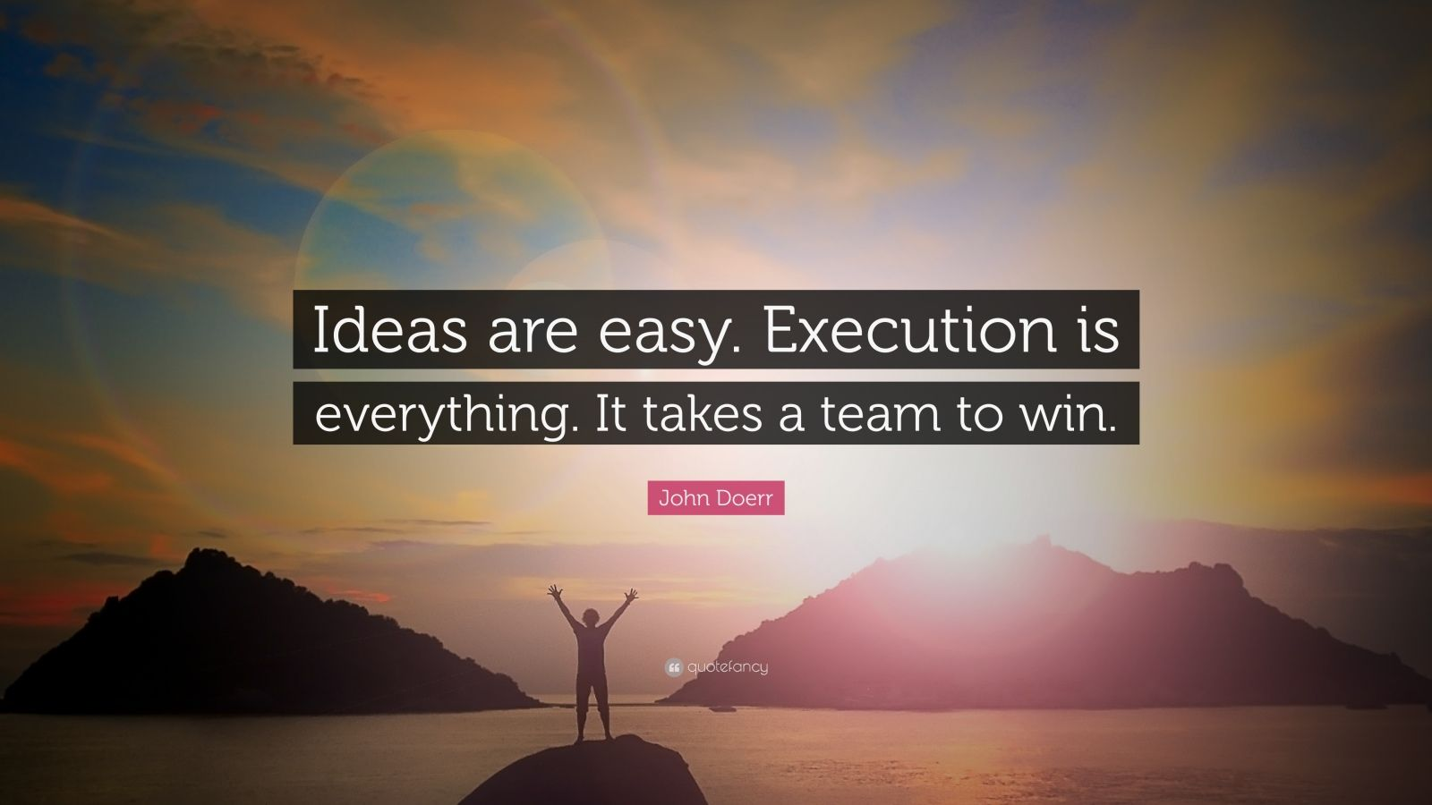 """John Doerr Quote: """"Ideas are easy. Execution is everything. It takes a team to win."""""""