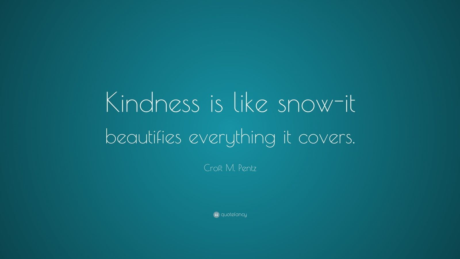 "Croft M. Pentz Quote: ""Kindness is like snow-it beautifies everything it covers."""