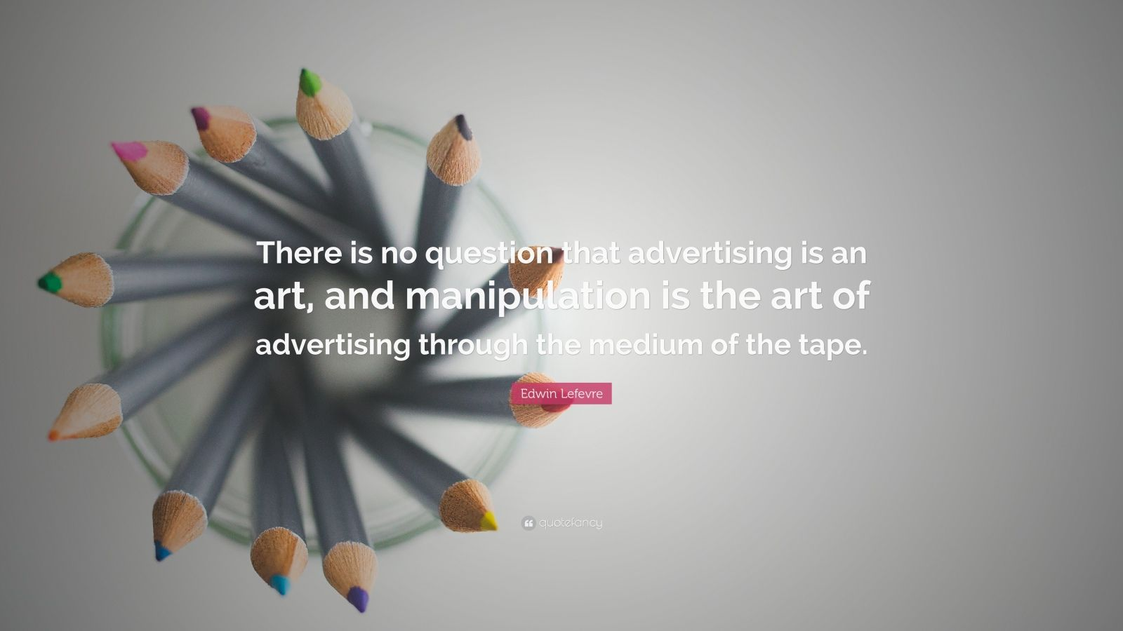 edwin lefevre quotes 21  edwin lefevre quote there is no question that advertising is an art and
