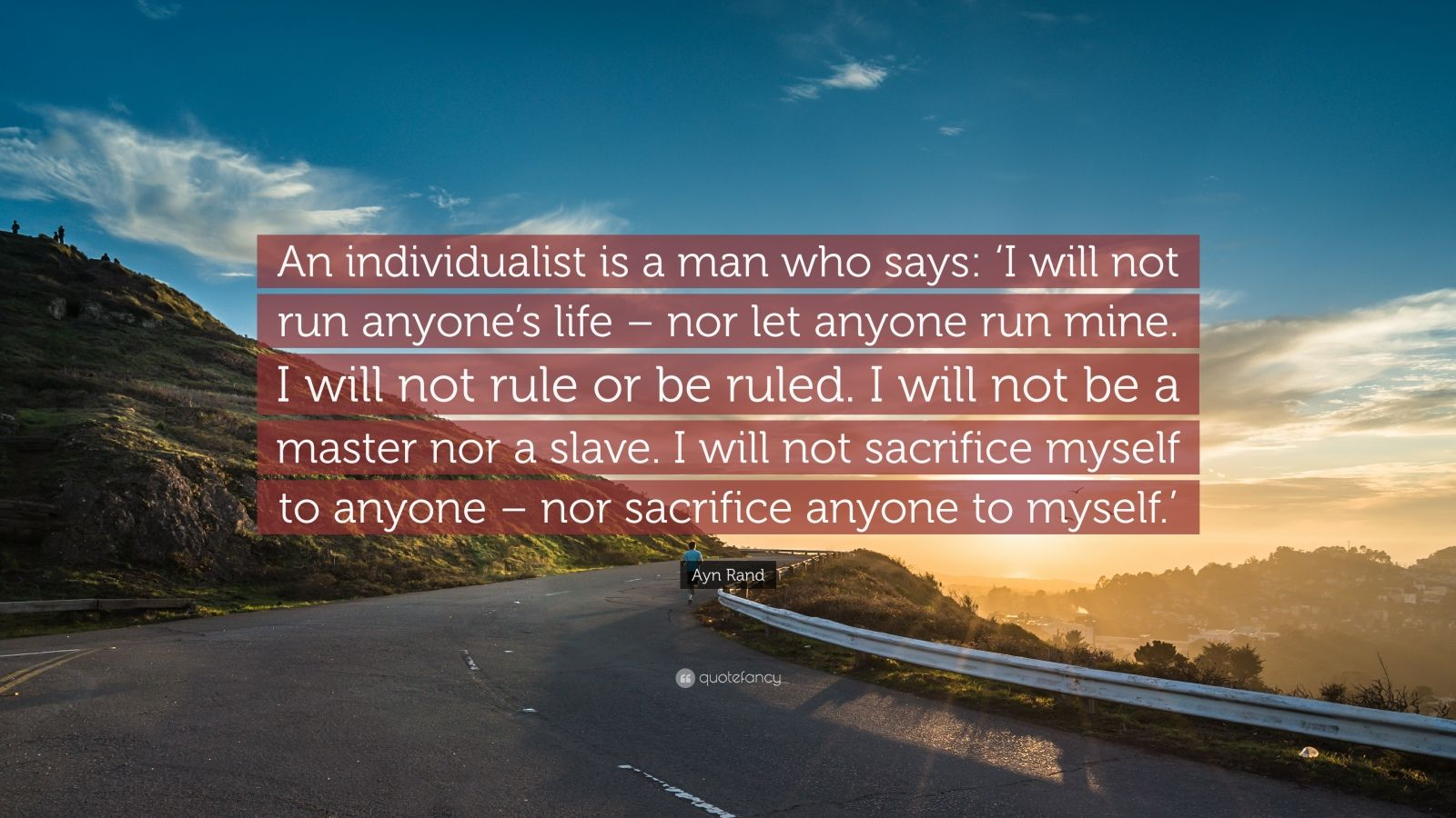 """Ayn Rand Quote: """"An individualist is a man who says: 'I will not run anyone's life – nor let anyone run mine. I will not rule or be ruled. I will not be a master nor a slave. I will not sacrifice myself to anyone – nor sacrifice anyone to myself.'"""""""
