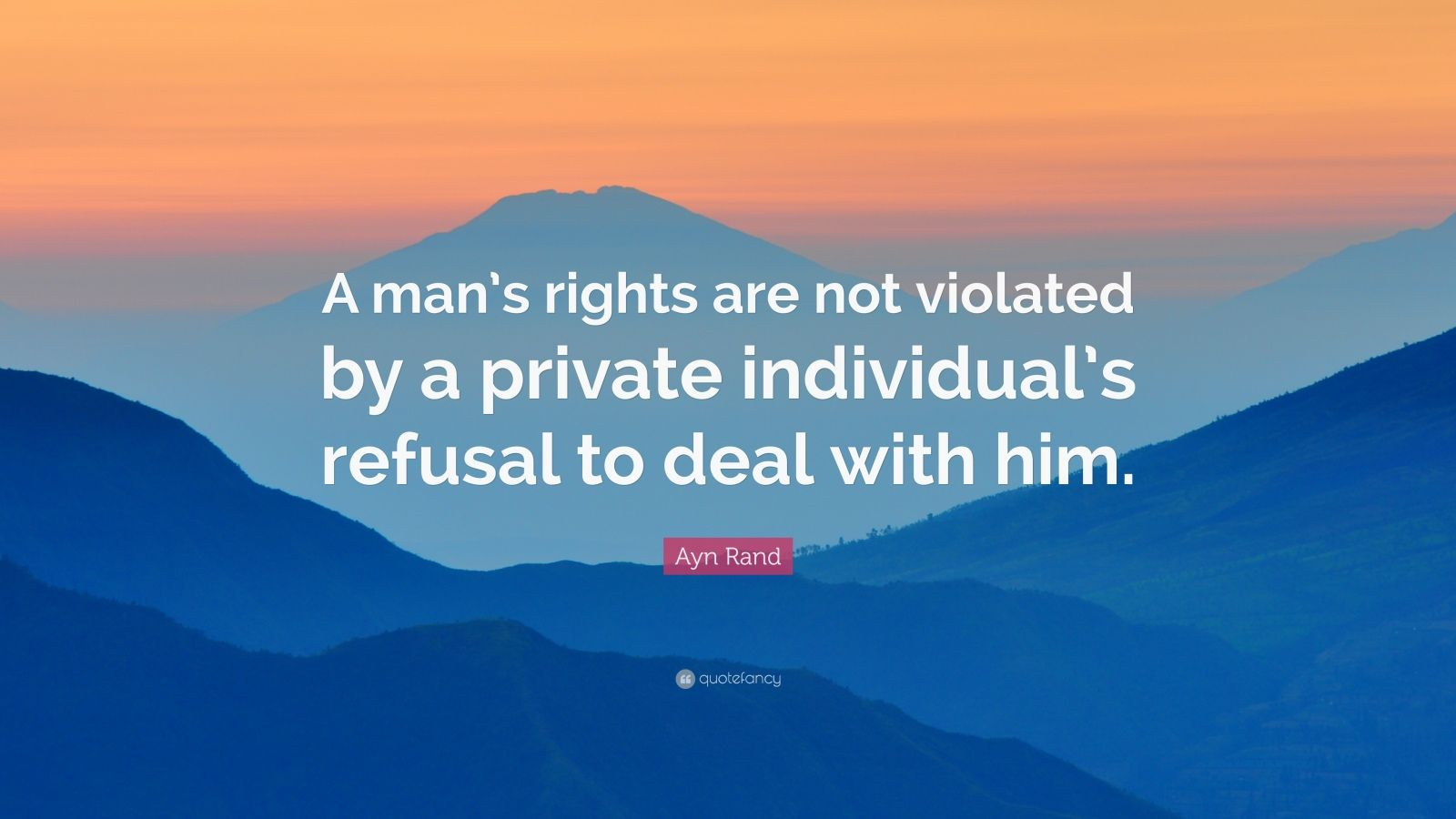 "Ayn Rand Quote: ""A man's rights are not violated by a private individual's refusal to deal with him."""