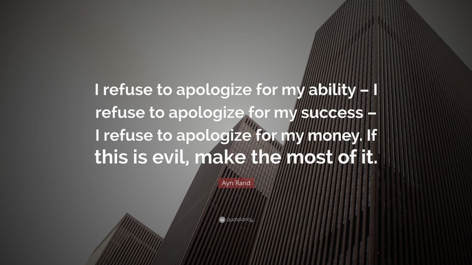 "Ayn Rand Quote: ""I refuse to apologize for my ability – I refuse to apologize for my success – I refuse to apologize for my money. If this is evil, make the most of it."""