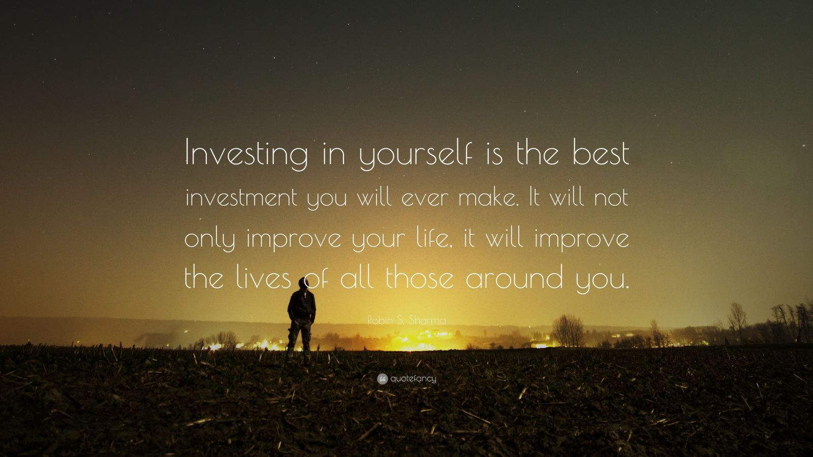 "Robin S. Sharma Quote: ""Investing in yourself is the best investment you will ever make. It will not only improve your life, it will improve the lives of all those around you."""