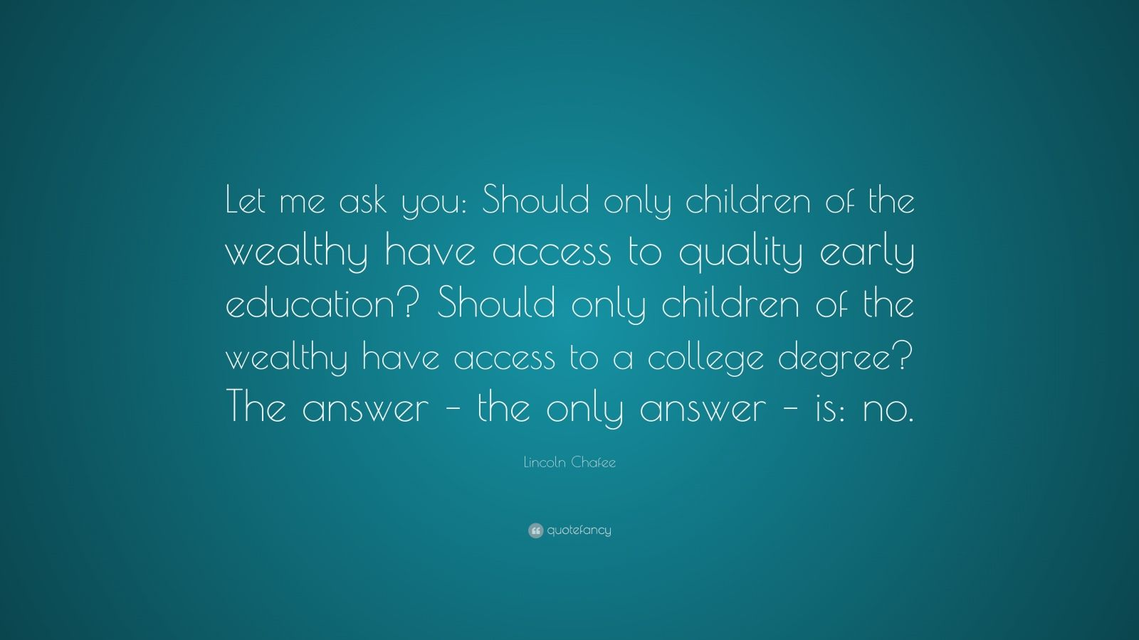 """Lincoln Chafee Quote: """"Let me ask you: Should only children of the wealthy have access to quality early education? Should only children of the wealthy have access to a college degree? The answer – the only answer – is: no."""""""