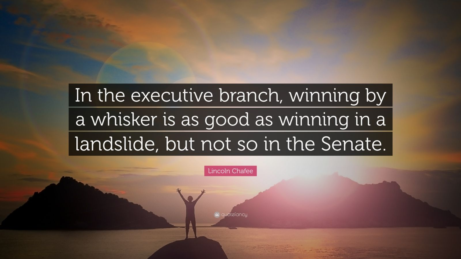 "Lincoln Chafee Quote: ""In the executive branch, winning by a whisker is as good as winning in a landslide, but not so in the Senate."""